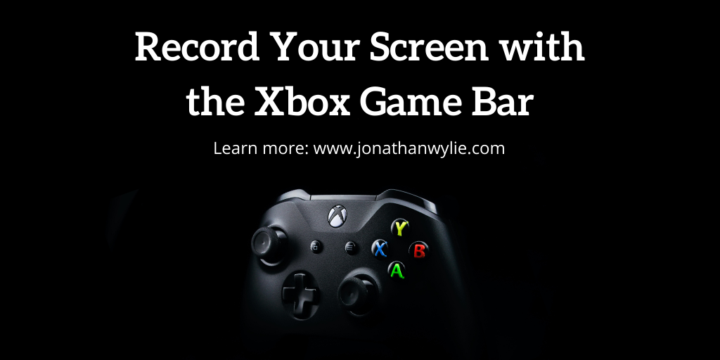 black Xbox controller. Text reads, Record you Screen with the Xbox game bar. Learn more jonathanwylie.com